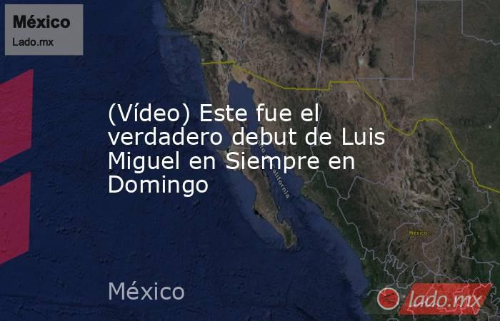 (Vídeo) Este fue el verdadero debut de Luis Miguel en Siempre en Domingo. Noticias en tiempo real