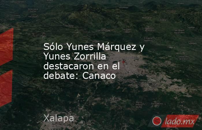 Sólo Yunes Márquez y Yunes Zorrilla destacaron en el debate: Canaco. Noticias en tiempo real