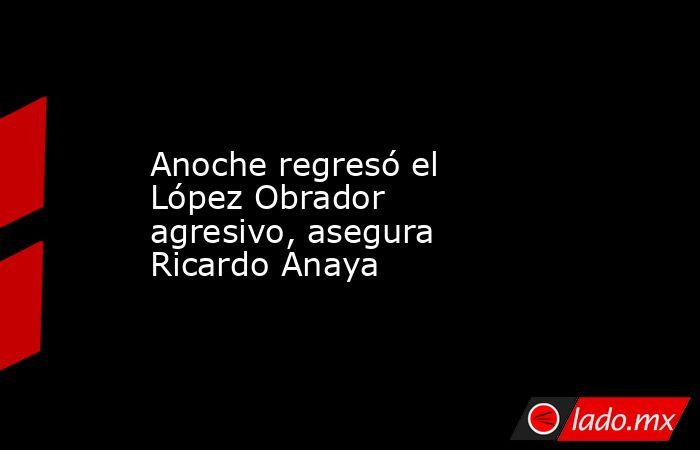 Anoche regresó el López Obrador agresivo, asegura Ricardo Anaya. Noticias en tiempo real