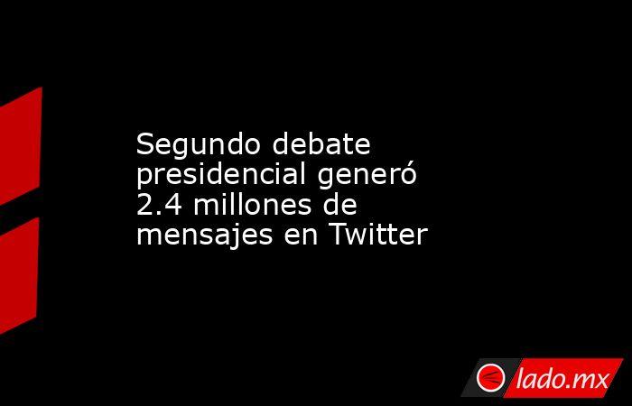Segundo debate presidencial generó 2.4 millones de mensajes en Twitter. Noticias en tiempo real