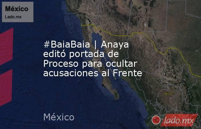 #BaiaBaia | Anaya editó portada de Proceso para ocultar acusaciones al Frente. Noticias en tiempo real