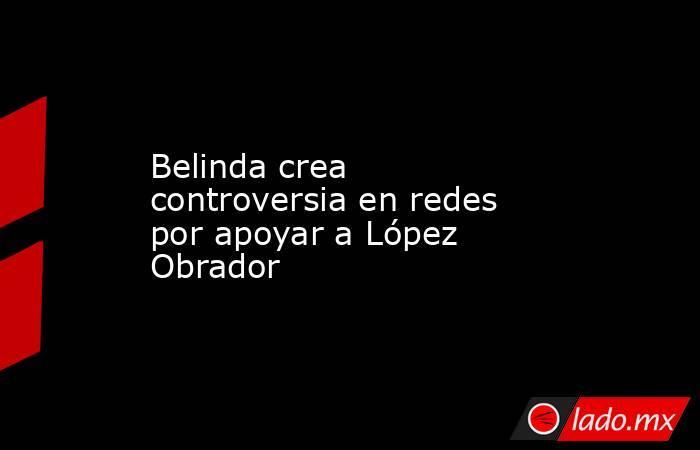 Belinda crea controversia en redes por apoyar a López Obrador. Noticias en tiempo real