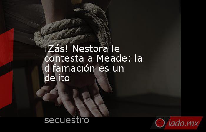 ¡Zás! Nestora le contesta a Meade: la difamación es un delito. Noticias en tiempo real