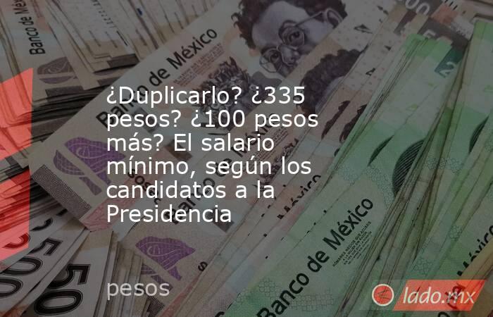 ¿Duplicarlo? ¿335 pesos? ¿100 pesos más? El salario mínimo, según los candidatos a la Presidencia. Noticias en tiempo real