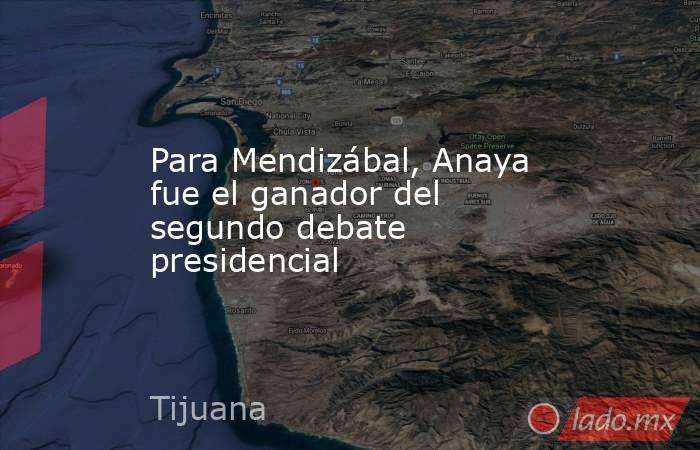Para Mendizábal, Anaya fue el ganador del segundo debate presidencial. Noticias en tiempo real