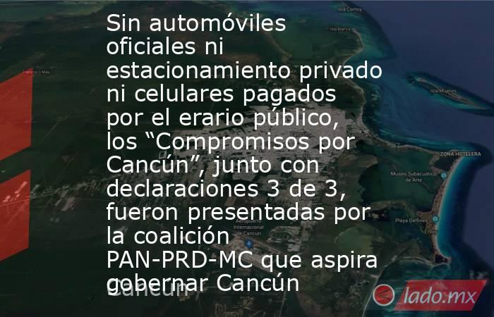 """Sin automóviles oficiales ni estacionamiento privado ni celulares pagados por el erario público, los """"Compromisos por Cancún"""", junto con declaraciones 3 de 3, fueron presentadas por la coalición PAN-PRD-MC que aspira gobernar Cancún. Noticias en tiempo real"""