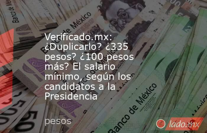 Verificado.mx: ¿Duplicarlo? ¿335 pesos? ¿100 pesos más? El salario mínimo, según los candidatos a la Presidencia. Noticias en tiempo real
