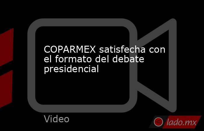 COPARMEX satisfecha con el formato del debate presidencial. Noticias en tiempo real