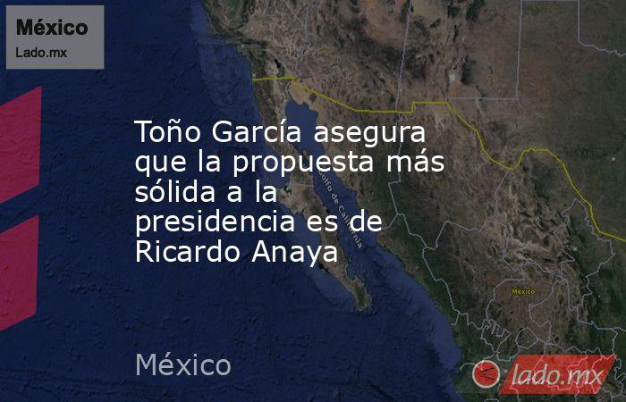 Toño García asegura que la propuesta más sólida a la presidencia es de Ricardo Anaya. Noticias en tiempo real