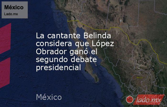 La cantante Belinda considera que López Obrador ganó el segundo debate presidencial. Noticias en tiempo real
