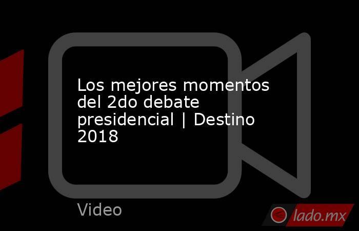 Los mejores momentos del 2do debate presidencial | Destino 2018. Noticias en tiempo real