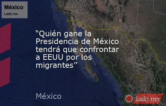 """""""Quién gane la Presidencia de México tendrá que confrontar a EEUU por los migrantes''. Noticias en tiempo real"""