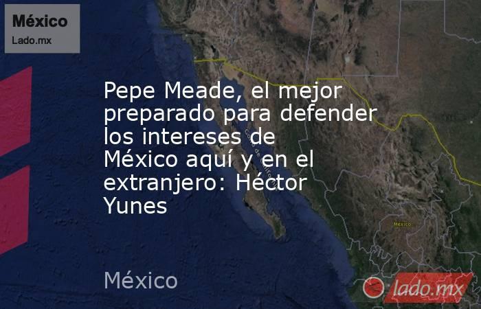 Pepe Meade, el mejor preparado para defender los intereses de México aquí y en el extranjero: Héctor Yunes. Noticias en tiempo real