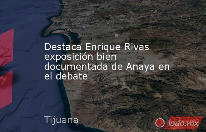 Destaca Enrique Rivas exposición bien documentada de Anaya en el debate. Noticias en tiempo real