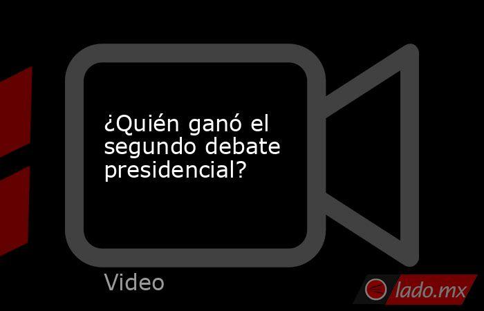 ¿Quién ganó el segundo debate presidencial?. Noticias en tiempo real