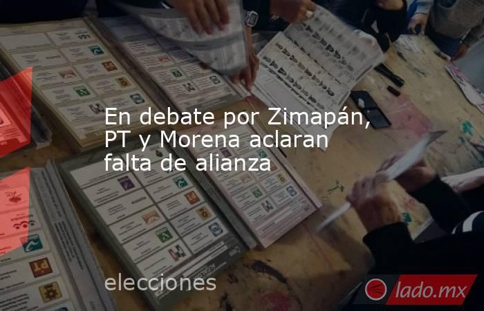 En debate por Zimapán, PT y Morena aclaran falta de alianza. Noticias en tiempo real