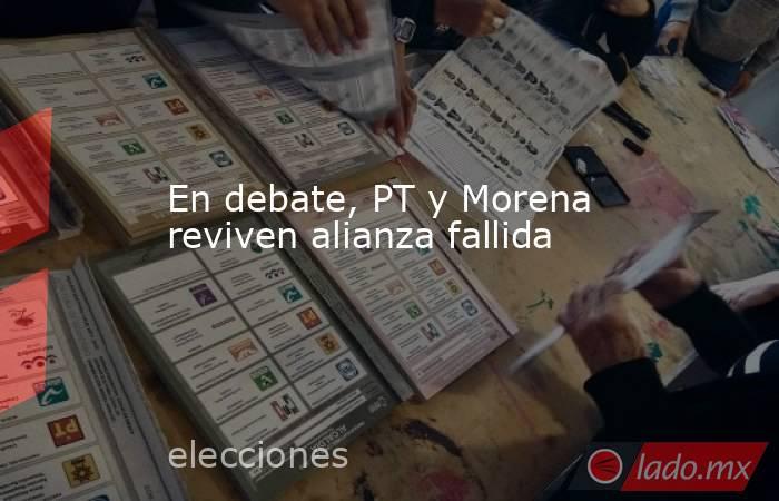 En debate, PT y Morena reviven alianza fallida. Noticias en tiempo real