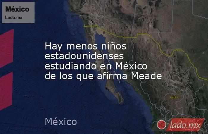 Hay menos niños estadounidenses estudiando en México de los que afirma Meade. Noticias en tiempo real
