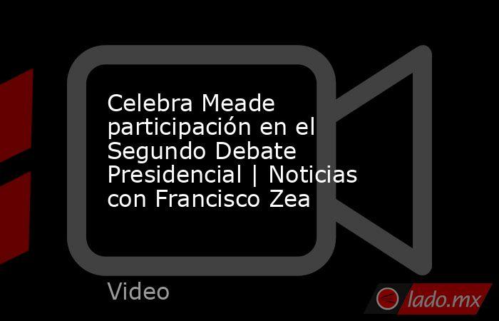 Celebra Meade participación en el Segundo Debate Presidencial   Noticias con Francisco Zea. Noticias en tiempo real