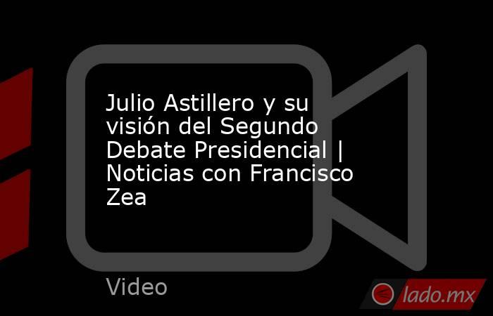 Julio Astillero y su visión del Segundo Debate Presidencial | Noticias con Francisco Zea. Noticias en tiempo real