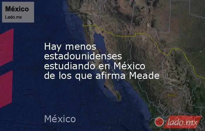 Hay menos estadounidenses estudiando en México de los que afirma Meade. Noticias en tiempo real