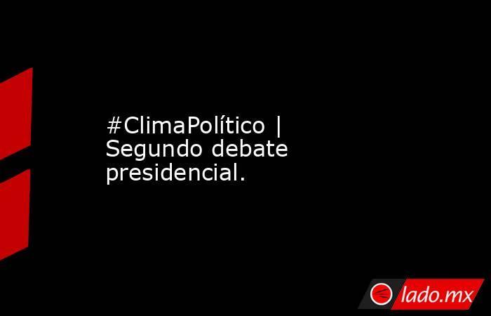 #ClimaPolítico | Segundo debate presidencial.. Noticias en tiempo real