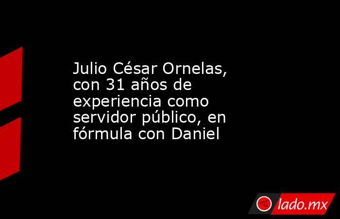 Julio César Ornelas, con 31 años de experiencia como servidor público, en fórmula con Daniel . Noticias en tiempo real