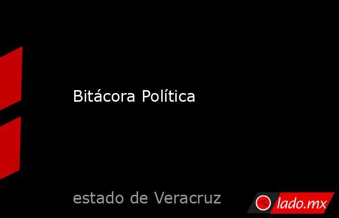 Bitácora Política. Noticias en tiempo real