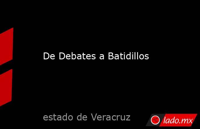 De Debates a Batidillos. Noticias en tiempo real