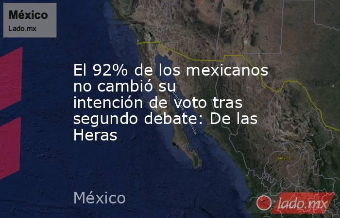 El 92% de los mexicanos nocambiósu intención de voto tras segundo debate: De las Heras. Noticias en tiempo real
