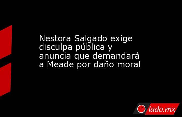 Nestora Salgado exige disculpa pública y anuncia que demandará a Meade por daño moral. Noticias en tiempo real