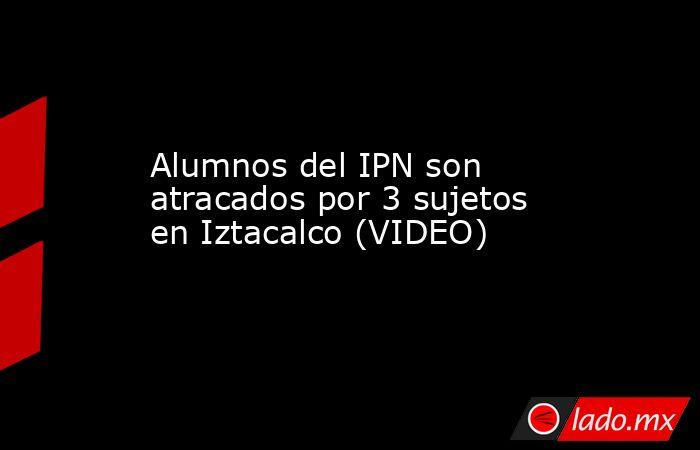 Alumnos del IPN son atracados por 3 sujetos en Iztacalco (VIDEO). Noticias en tiempo real