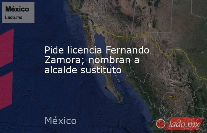 Pide licencia Fernando Zamora; nombran a alcalde sustituto. Noticias en tiempo real
