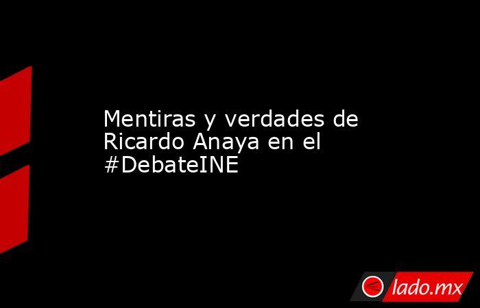 Mentiras y verdades de Ricardo Anaya en el #DebateINE. Noticias en tiempo real