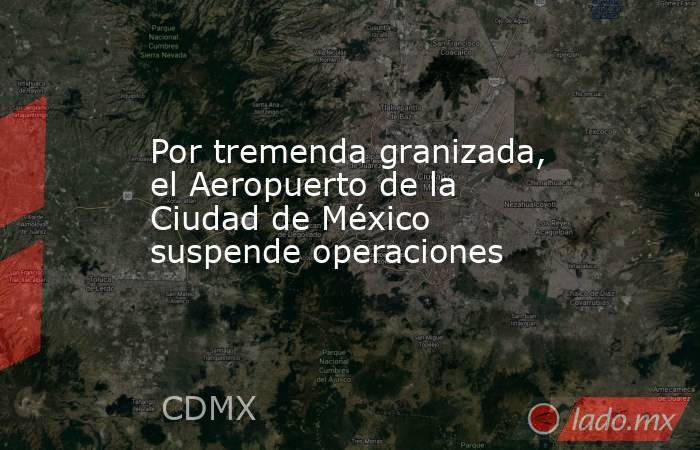 Por tremenda granizada, el Aeropuerto de la Ciudad de México suspende operaciones. Noticias en tiempo real