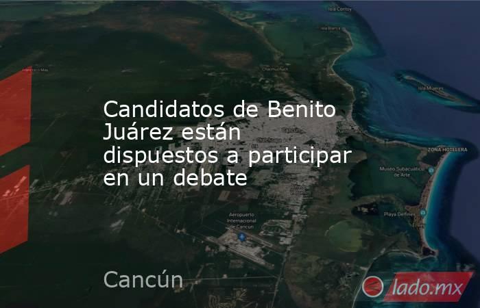 Candidatos de Benito Juárez están dispuestos a participar en un debate. Noticias en tiempo real