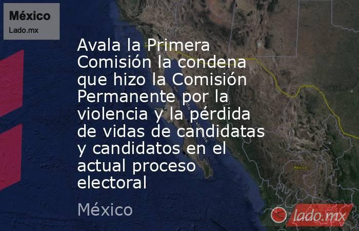 Avala la Primera Comisión la condena que hizo la Comisión Permanente por la violencia y la pérdida de vidas de candidatas y candidatos en el actual proceso electoral. Noticias en tiempo real