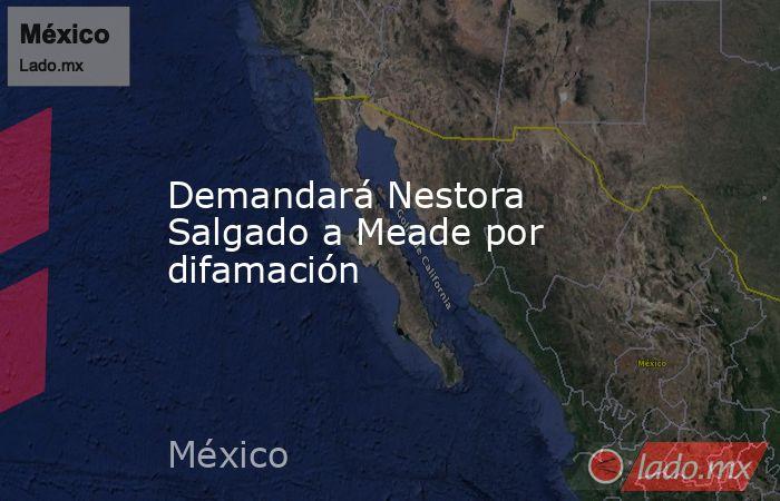 Demandará Nestora Salgado a Meade por difamación. Noticias en tiempo real