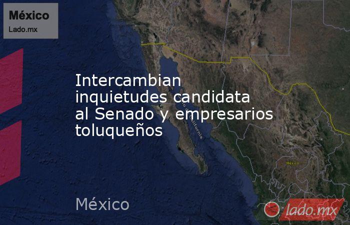 Intercambian inquietudes candidata al Senado y empresarios toluqueños. Noticias en tiempo real