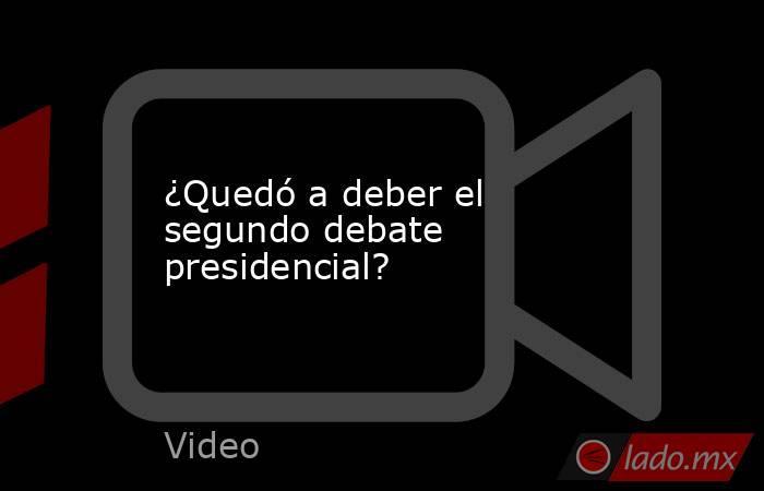 ¿Quedó a deber el segundo debate presidencial?. Noticias en tiempo real