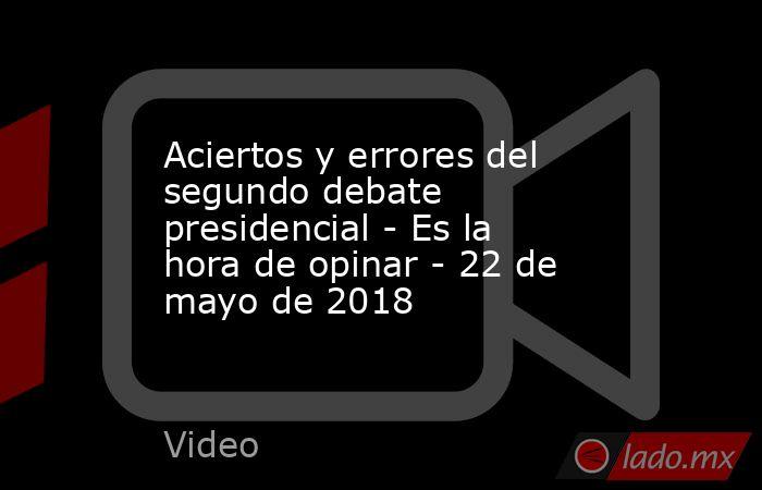 Aciertos y errores del segundo debate presidencial - Es la hora de opinar - 22 de mayo de 2018. Noticias en tiempo real