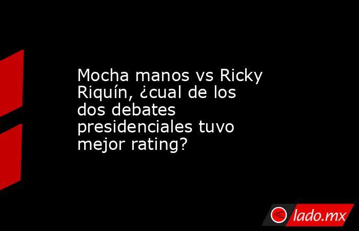Mocha manos vs Ricky Riquín, ¿cual de los dos debates presidenciales tuvo mejor rating?. Noticias en tiempo real