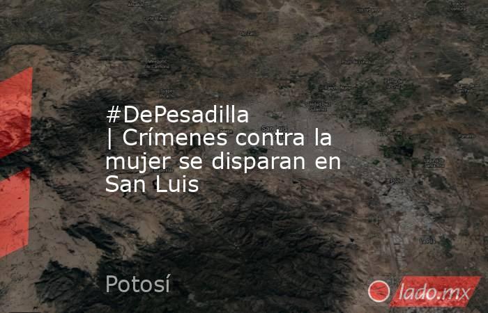 #DePesadilla |Crímenes contra la mujer se disparan en San Luis. Noticias en tiempo real