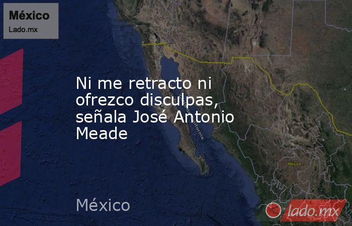 Ni me retracto ni ofrezco disculpas, señala José Antonio Meade. Noticias en tiempo real