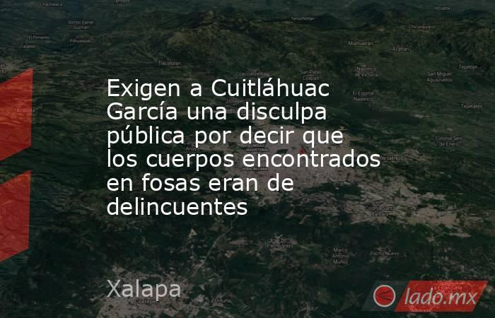 Exigen a Cuitláhuac García una disculpa pública por decir que los cuerpos encontrados en fosas eran de delincuentes. Noticias en tiempo real