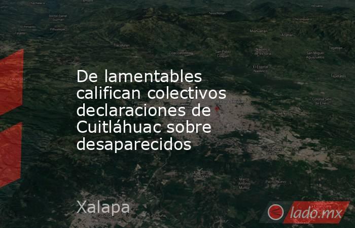 De lamentables califican colectivos declaraciones de Cuitláhuac sobre desaparecidos. Noticias en tiempo real