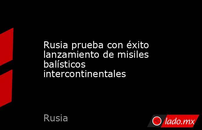 Rusia prueba con éxito lanzamiento de misiles balísticos intercontinentales. Noticias en tiempo real