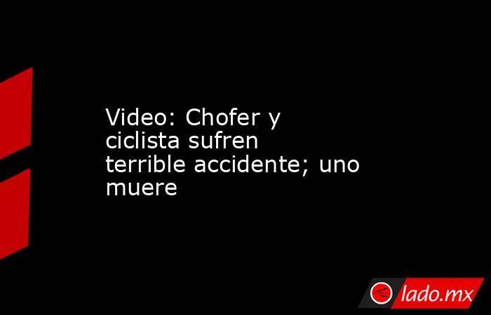 Video: Chofer y ciclista sufren terrible accidente; uno muere. Noticias en tiempo real