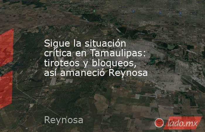 Sigue la situación crítica en Tamaulipas: tiroteos y bloqueos, así amaneció Reynosa. Noticias en tiempo real