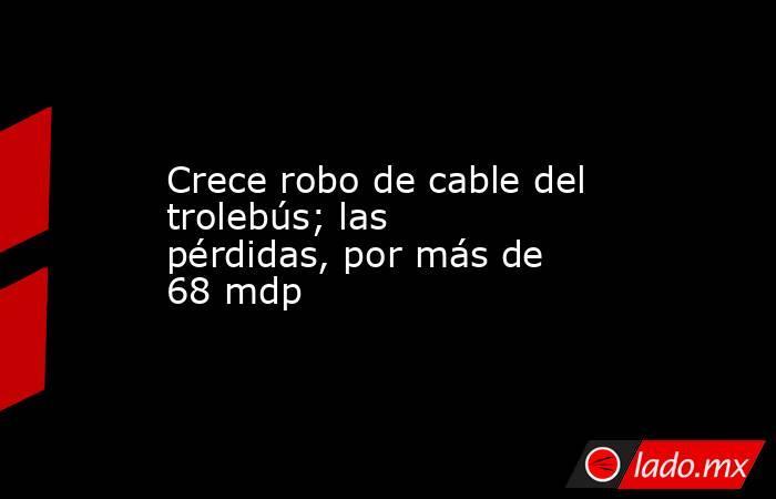Crece robo de cable del trolebús; las pérdidas, por más de 68 mdp. Noticias en tiempo real